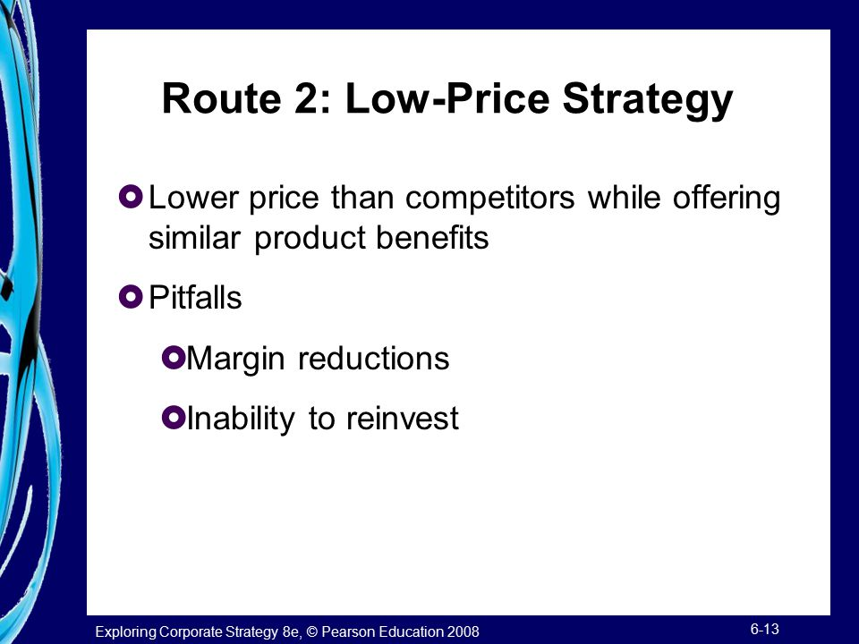Exploring Corporate Strategy 8e, © Pearson Education 2008 6-13 Route 2: Low-Price Strategy  Lower price than competitors while offering similar produ