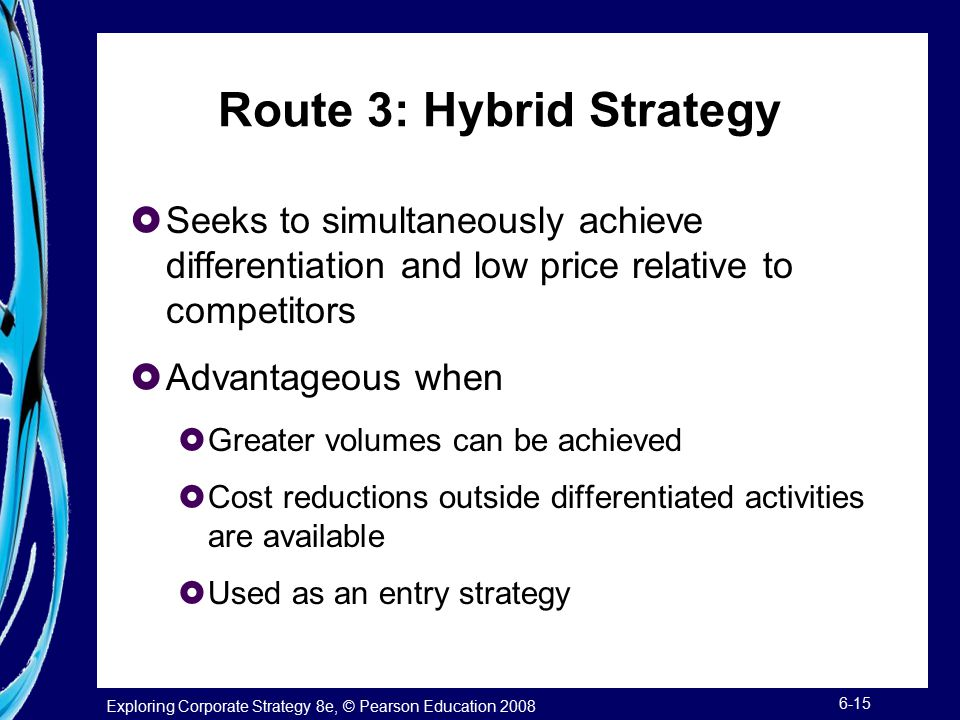 Exploring Corporate Strategy 8e, © Pearson Education 2008 6-15 Route 3: Hybrid Strategy  Seeks to simultaneously achieve differentiation and low pric