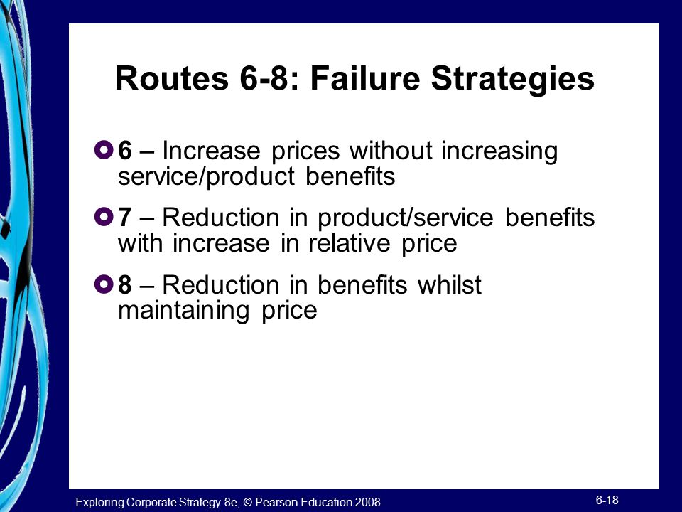 Exploring Corporate Strategy 8e, © Pearson Education 2008 6-18 Routes 6-8: Failure Strategies  6 – Increase prices without increasing service/product benefits  7 – Reduction in product/service benefits with increase in relative price  8 – Reduction in benefits whilst maintaining price