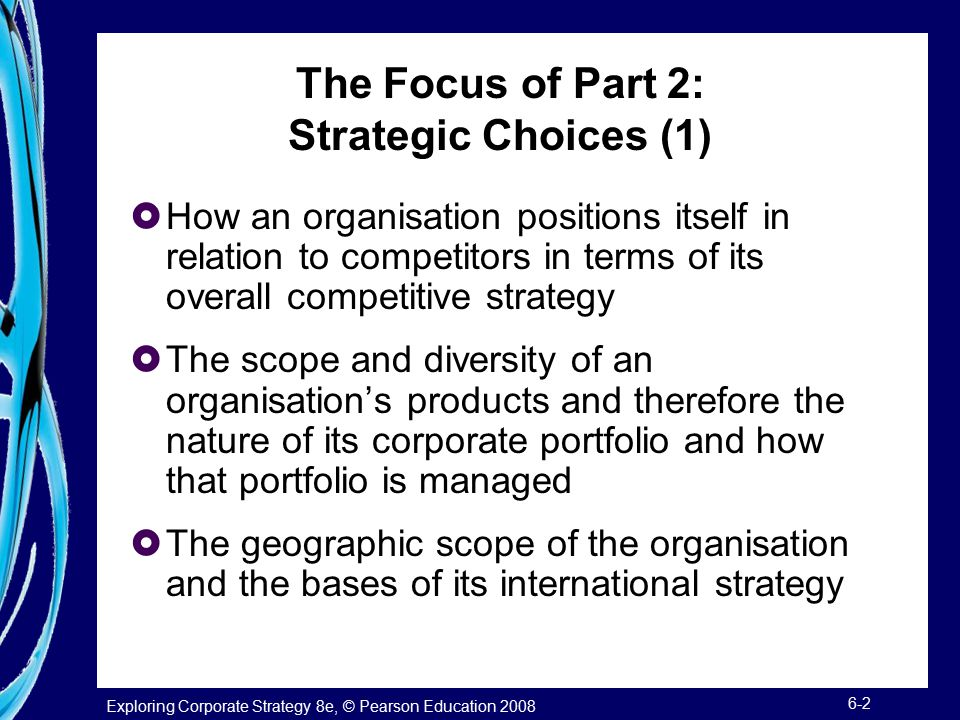 Exploring Corporate Strategy 8e, © Pearson Education 2008 6-2 The Focus of Part 2: Strategic Choices (1)  How an organisation positions itself in relation to competitors in terms of its overall competitive strategy  The scope and diversity of an organisation's products and therefore the nature of its corporate portfolio and how that portfolio is managed  The geographic scope of the organisation and the bases of its international strategy