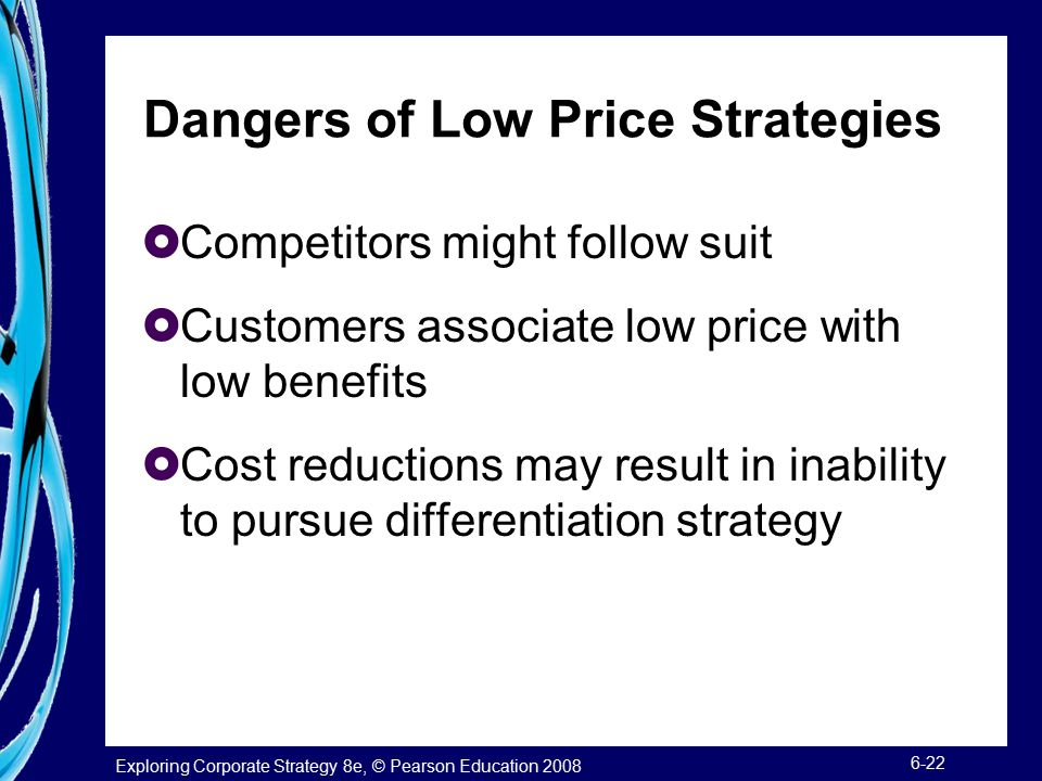 Exploring Corporate Strategy 8e, © Pearson Education 2008 6-22 Dangers of Low Price Strategies  Competitors might follow suit  Customers associate l