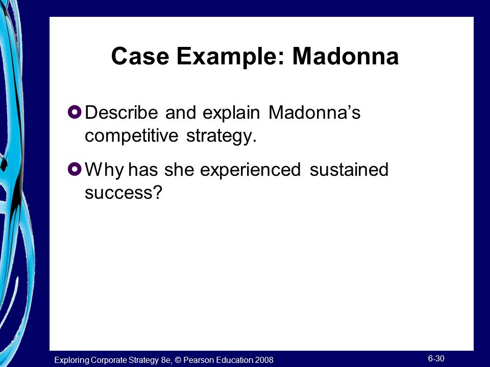 Exploring Corporate Strategy 8e, © Pearson Education 2008 6-30 Case Example: Madonna  Describe and explain Madonna's competitive strategy.