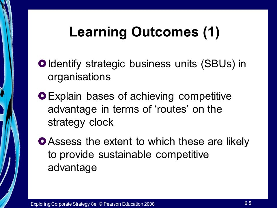 Exploring Corporate Strategy 8e, © Pearson Education 2008 6-5 Learning Outcomes (1)  Identify strategic business units (SBUs) in organisations  Expl