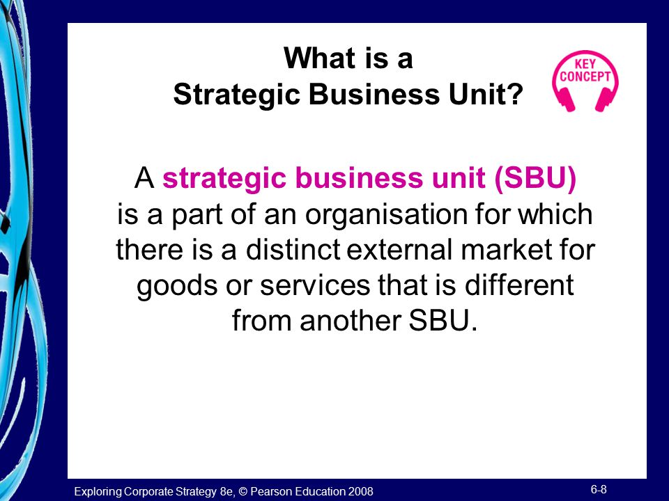 Exploring Corporate Strategy 8e, © Pearson Education 2008 6-8 What is a Strategic Business Unit? A strategic business unit (SBU) is a part of an organ
