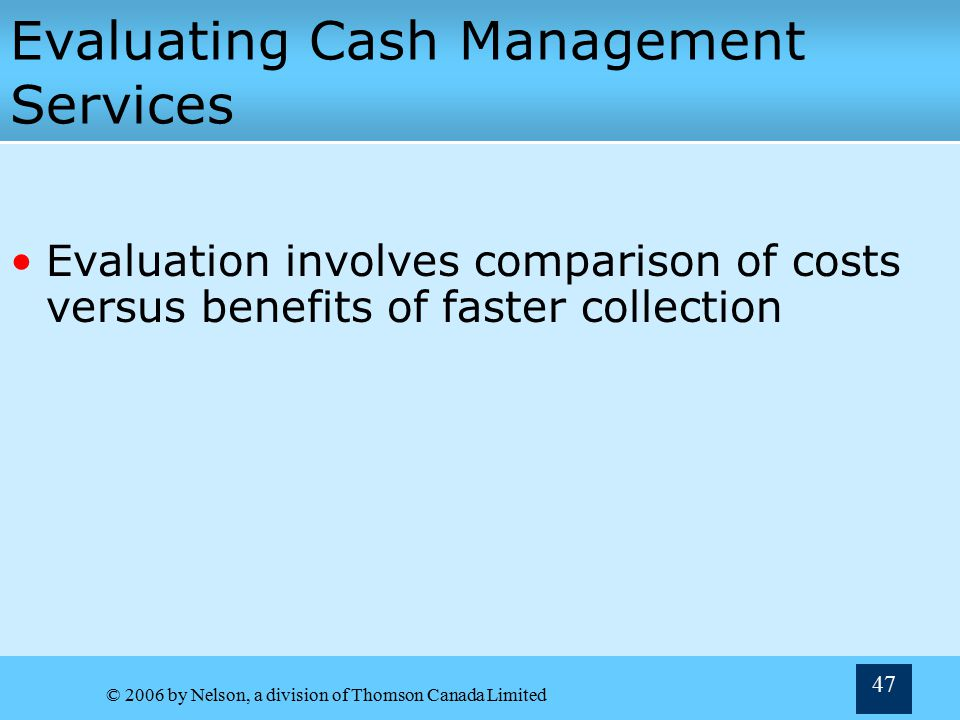 © 2006 by Nelson, a division of Thomson Canada Limited 46 Managing Cash Outflow Zero balance accounts (ZBAs)  Decentralization of cash payments can lead to large number of cash balances around the country  Divisions write cheques on ZBAs—funded from central account only when cheques are cleared  Solves problem of idle cash in decentralized bank accounts Remote disbursing  Using bank in remote location for disbursement chequing account Increases mail float