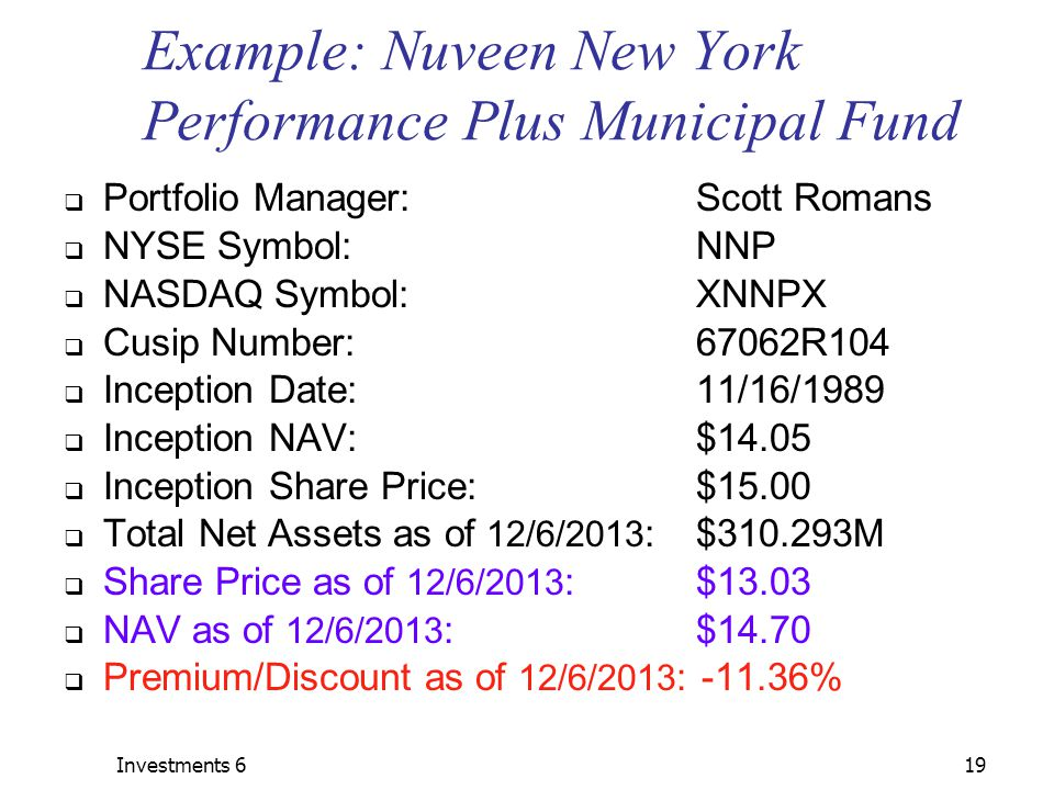Investments 619 Example: Nuveen New York Performance Plus Municipal Fund  Portfolio Manager:Scott Romans  NYSE Symbol:NNP  NASDAQ Symbol:XNNPX  Cusip Number:67062R104  Inception Date:11/16/1989  Inception NAV:$14.05  Inception Share Price:$15.00  Total Net Assets as of 12/6/2013 :$310.293M  Share Price as of 12/6/2013 :$13.03  NAV as of 12/6/2013 :$14.70  Premium/Discount as of 12/6/2013 : -11.36%