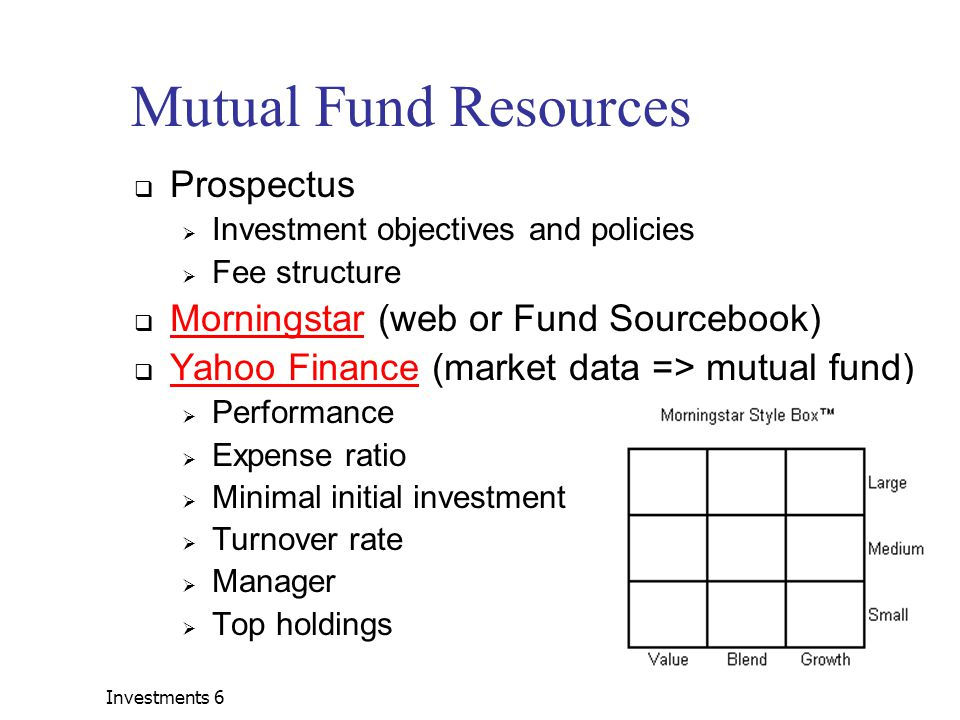 Investments 621 Mutual Fund Resources  Prospectus  Investment objectives and policies  Fee structure  Morningstar (web or Fund Sourcebook) Morningstar  Yahoo Finance (market data => mutual fund) Yahoo Finance  Performance  Expense ratio  Minimal initial investment  Turnover rate  Manager  Top holdings