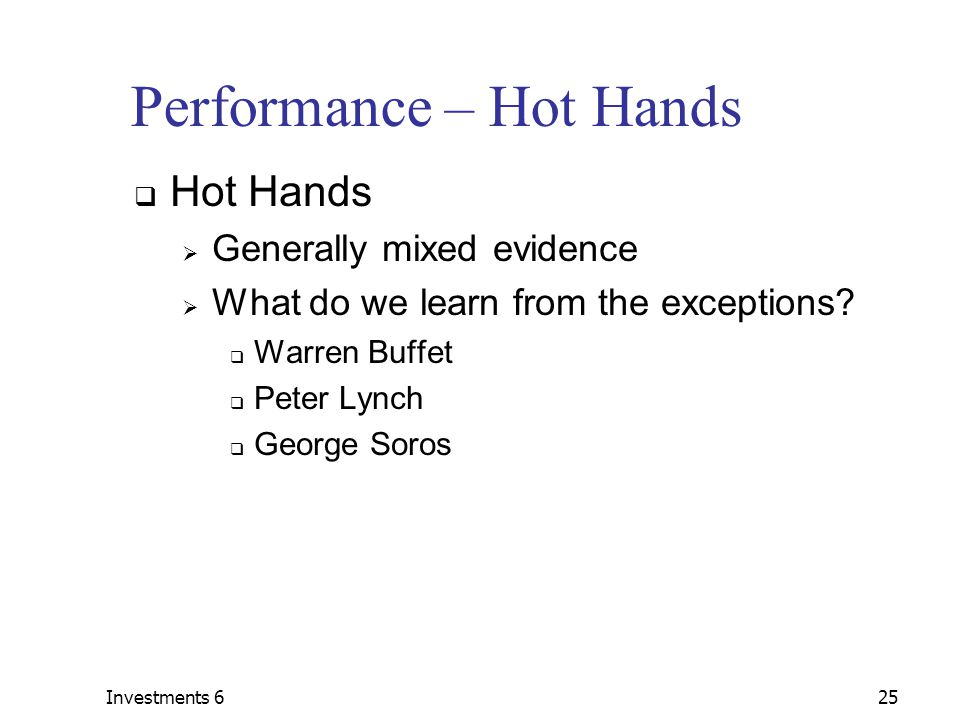 Investments 625 Performance – Hot Hands  Hot Hands  Generally mixed evidence  What do we learn from the exceptions.