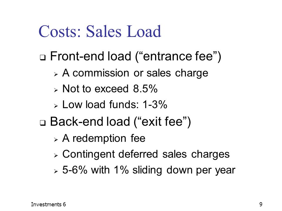 Investments 69 Costs: Sales Load  Front-end load ( entrance fee )  A commission or sales charge  Not to exceed 8.5%  Low load funds: 1-3%  Back-end load ( exit fee )  A redemption fee  Contingent deferred sales charges  5-6% with 1% sliding down per year