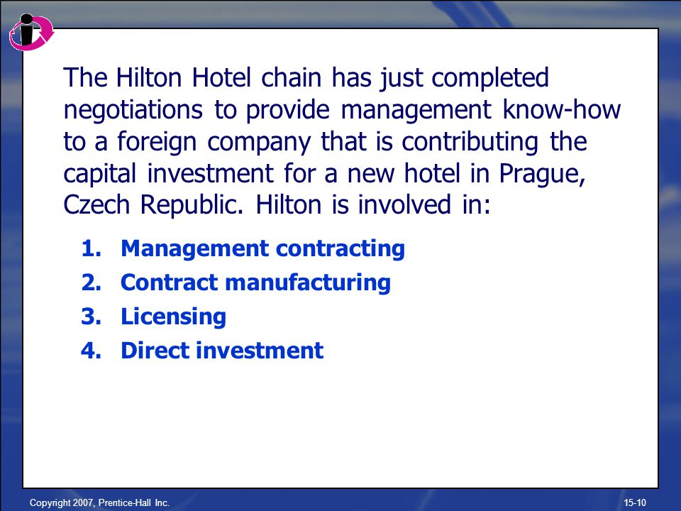 Copyright 2007, Prentice-Hall Inc.15-10 The Hilton Hotel chain has just completed negotiations to provide management know-how to a foreign company that is contributing the capital investment for a new hotel in Prague, Czech Republic.