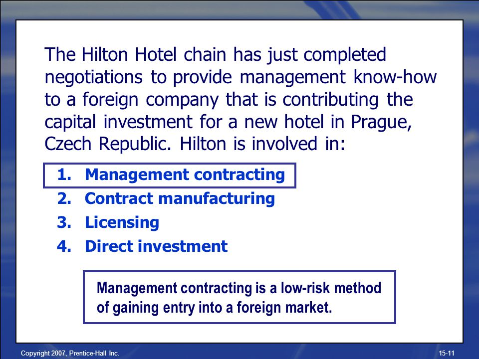 Copyright 2007, Prentice-Hall Inc.15-11 The Hilton Hotel chain has just completed negotiations to provide management know-how to a foreign company that is contributing the capital investment for a new hotel in Prague, Czech Republic.