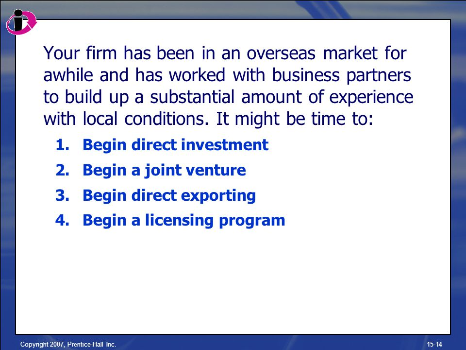 Copyright 2007, Prentice-Hall Inc.15-14 Your firm has been in an overseas market for awhile and has worked with business partners to build up a substantial amount of experience with local conditions.