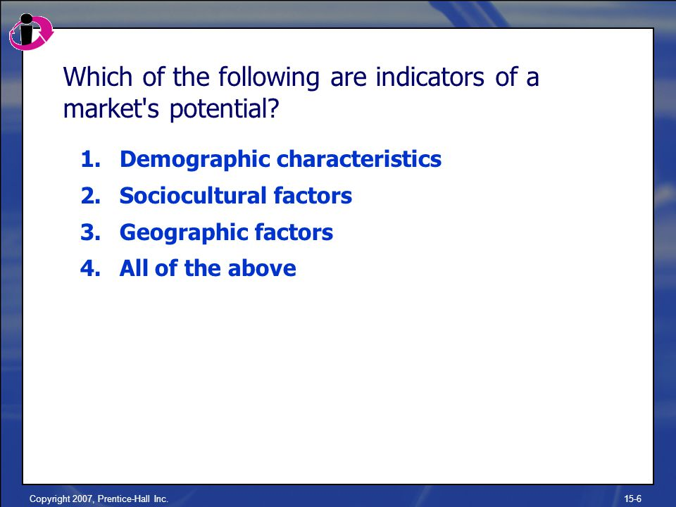 Copyright 2007, Prentice-Hall Inc.15-6 Which of the following are indicators of a market s potential.