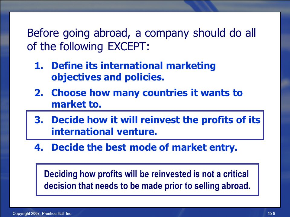 Copyright 2007, Prentice-Hall Inc.15-9 Before going abroad, a company should do all of the following EXCEPT: 1.Define its international marketing objectives and policies.