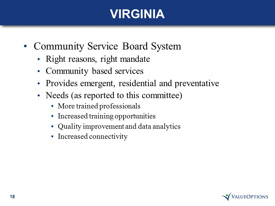 18 VIRGINIA Community Service Board System Right reasons, right mandate Community based services Provides emergent, residential and preventative Needs (as reported to this committee) More trained professionals Increased training opportunities Quality improvement and data analytics Increased connectivity