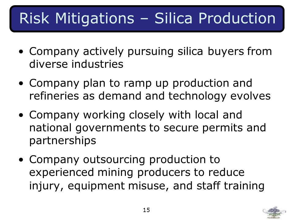 15 Risk Mitigations – Silica Production Company actively pursuing silica buyers from diverse industries Company plan to ramp up production and refineries as demand and technology evolves Company working closely with local and national governments to secure permits and partnerships Company outsourcing production to experienced mining producers to reduce injury, equipment misuse, and staff training