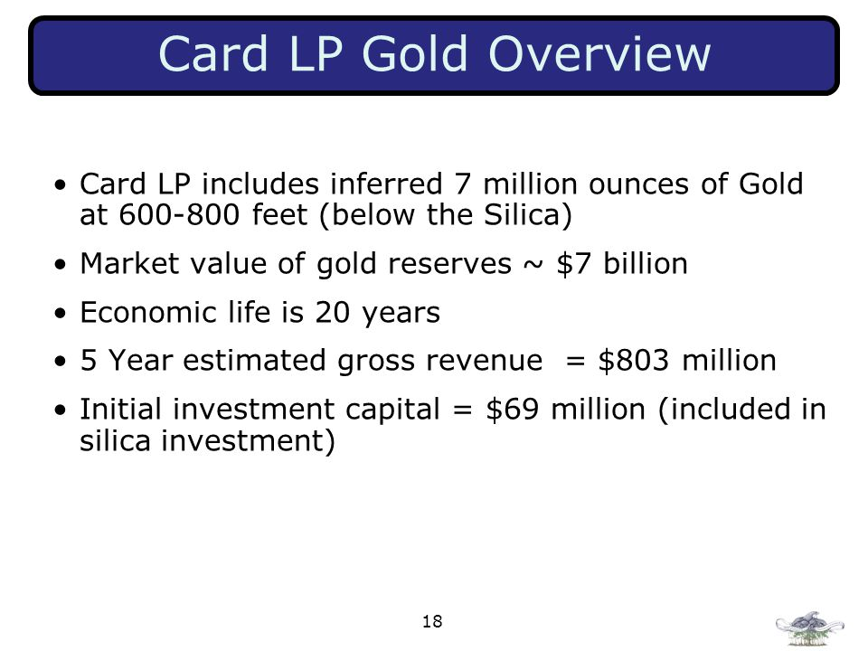 18 Card LP Gold Overview Card LP includes inferred 7 million ounces of Gold at 600-800 feet (below the Silica) Market value of gold reserves ~ $7 billion Economic life is 20 years 5 Year estimated gross revenue = $803 million Initial investment capital = $69 million (included in silica investment)