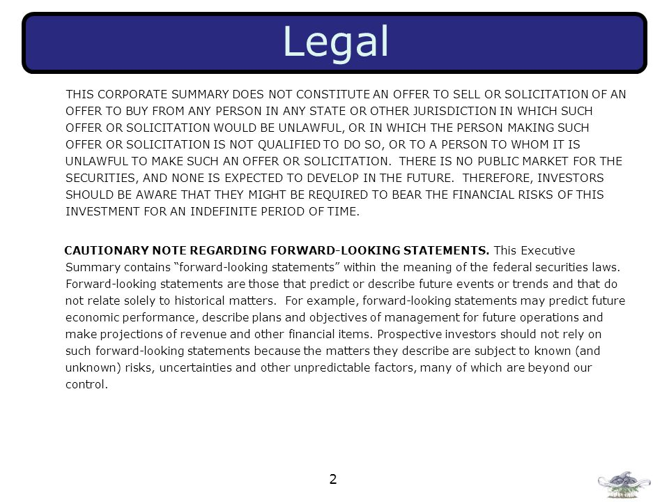 2 Legal THIS CORPORATE SUMMARY DOES NOT CONSTITUTE AN OFFER TO SELL OR SOLICITATION OF AN OFFER TO BUY FROM ANY PERSON IN ANY STATE OR OTHER JURISDICTION IN WHICH SUCH OFFER OR SOLICITATION WOULD BE UNLAWFUL, OR IN WHICH THE PERSON MAKING SUCH OFFER OR SOLICITATION IS NOT QUALIFIED TO DO SO, OR TO A PERSON TO WHOM IT IS UNLAWFUL TO MAKE SUCH AN OFFER OR SOLICITATION.