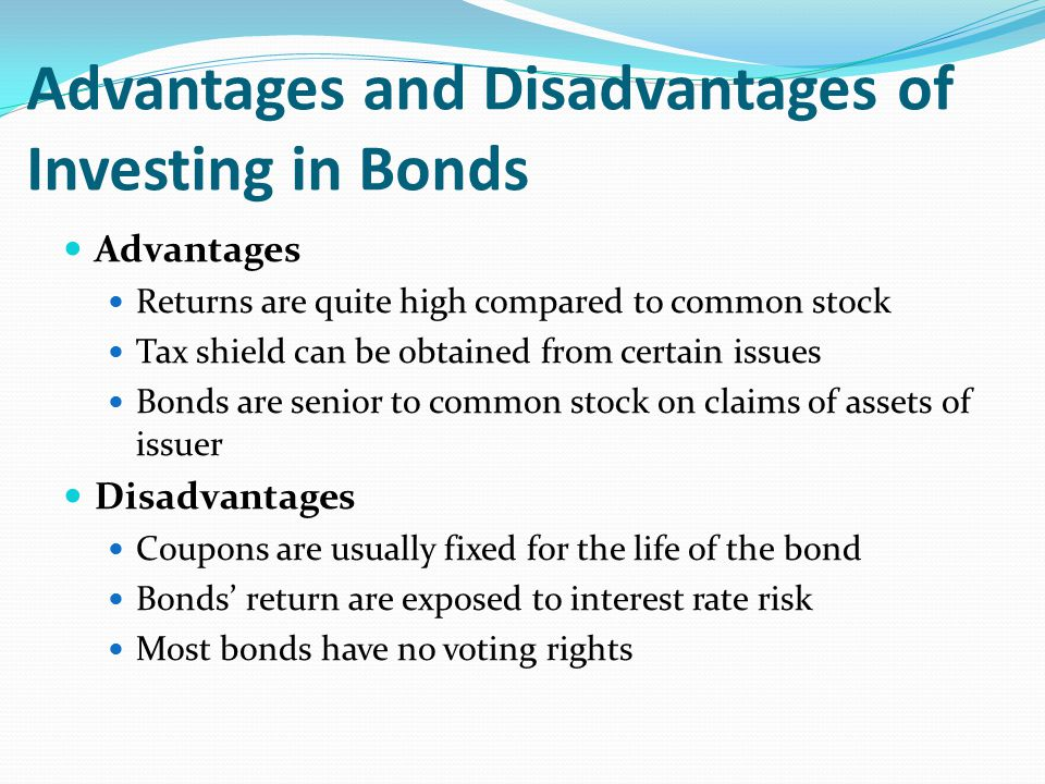 Advantages and Disadvantages of Investing in Bonds Advantages Returns are quite high compared to common stock Tax shield can be obtained from certain issues Bonds are senior to common stock on claims of assets of issuer Disadvantages Coupons are usually fixed for the life of the bond Bonds' return are exposed to interest rate risk Most bonds have no voting rights