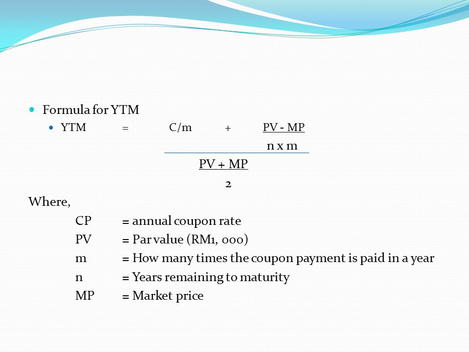 Formula for YTM YTM=C/m +PV - MP n x m PV + MP 2 Where, CP= annual coupon rate PV= Par value (RM1, 000) m= How many times the coupon payment is paid in a year n= Years remaining to maturity MP= Market price