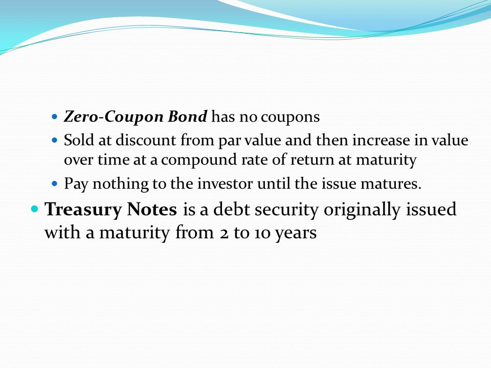 Zero-Coupon Bond has no coupons Sold at discount from par value and then increase in value over time at a compound rate of return at maturity Pay nothing to the investor until the issue matures.