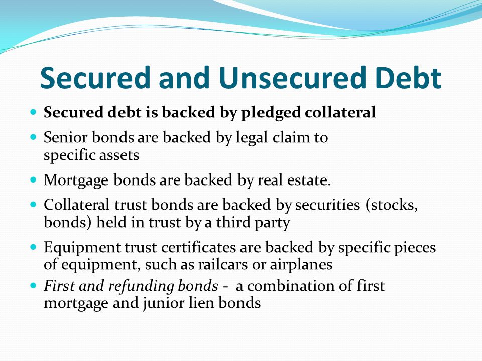 Unsecured debt is backed only by the promise of the company to pay Junior bonds are backed only by promise and good faith of the issuer to pay Debenture is an unsecured (junior) bond Subordinated debentures are unsecured bonds whose claim is secondary to other claims Income bond requires interest to be paid only after a specific amount of income has been earned