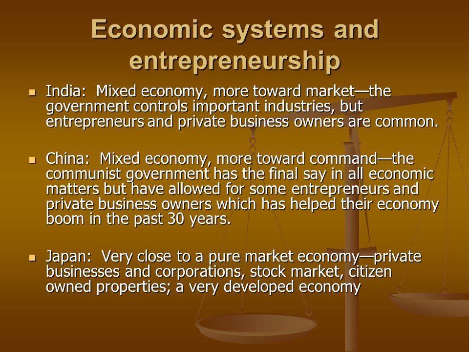 Economic systems and entrepreneurship India: Mixed economy, more toward market—the government controls important industries, but entrepreneurs and pri