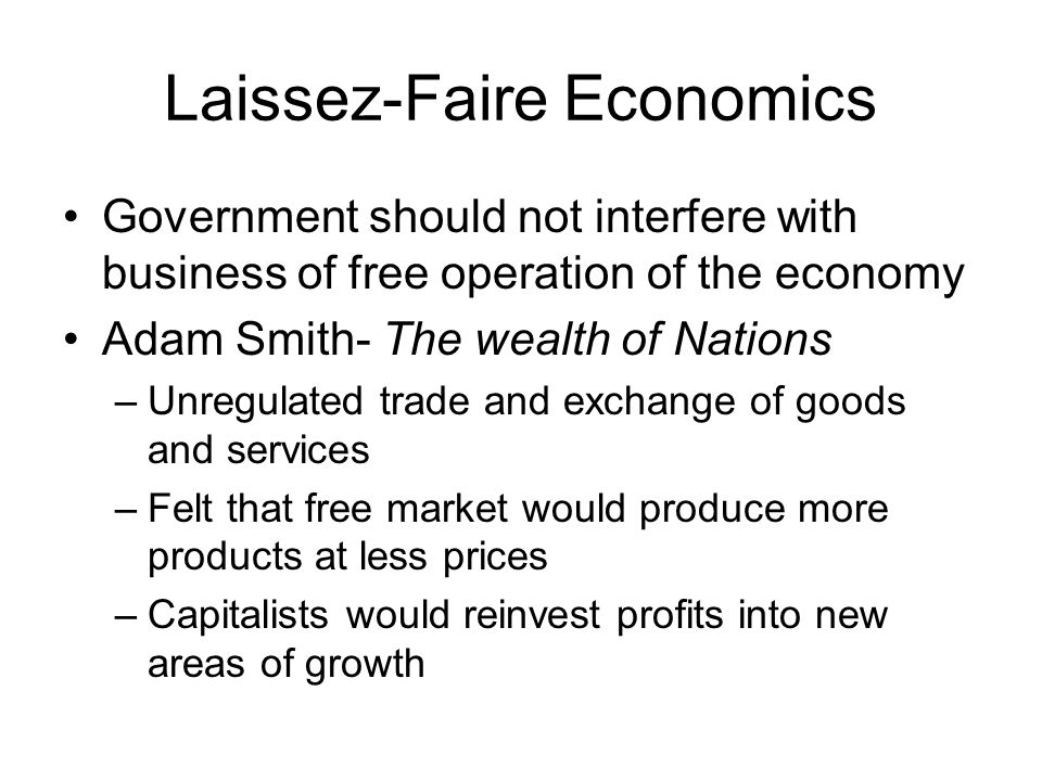 Laissez-Faire Economics Government should not interfere with business of free operation of the economy Adam Smith- The wealth of Nations –Unregulated