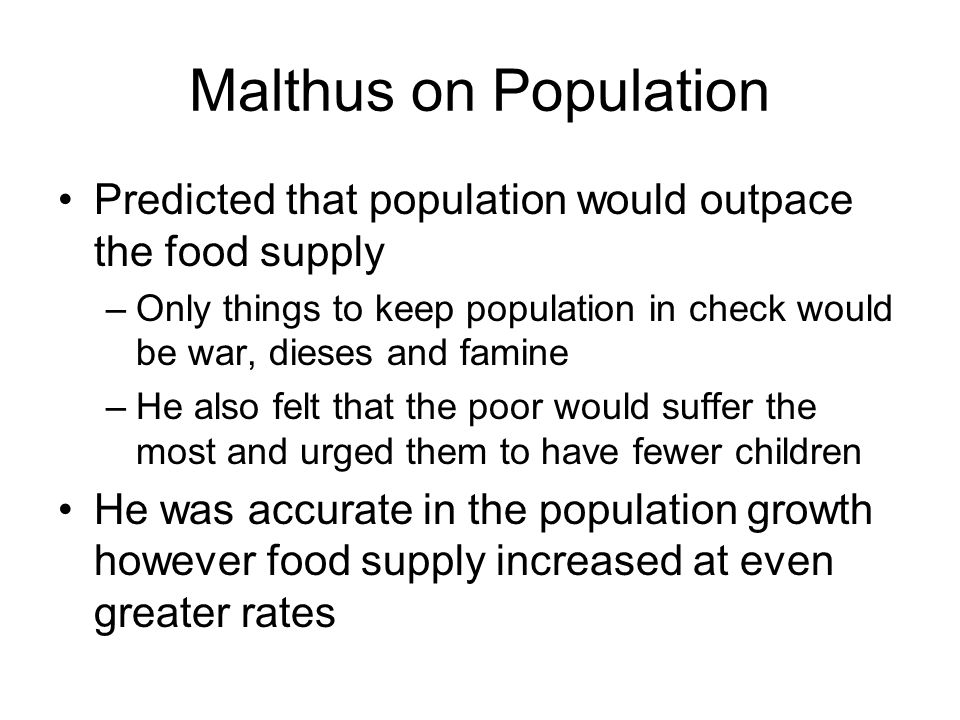 Malthus on Population Predicted that population would outpace the food supply –Only things to keep population in check would be war, dieses and famine