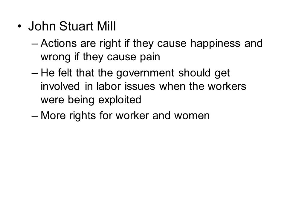 John Stuart Mill –Actions are right if they cause happiness and wrong if they cause pain –He felt that the government should get involved in labor iss