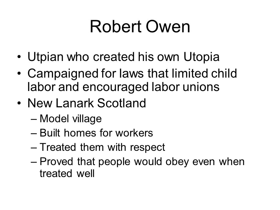 Robert Owen Utpian who created his own Utopia Campaigned for laws that limited child labor and encouraged labor unions New Lanark Scotland –Model vill