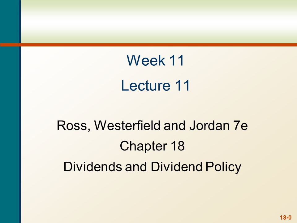 18-0 Week 11 Lecture 11 Ross, Westerfield and Jordan 7e Chapter 18 Dividends and Dividend Policy