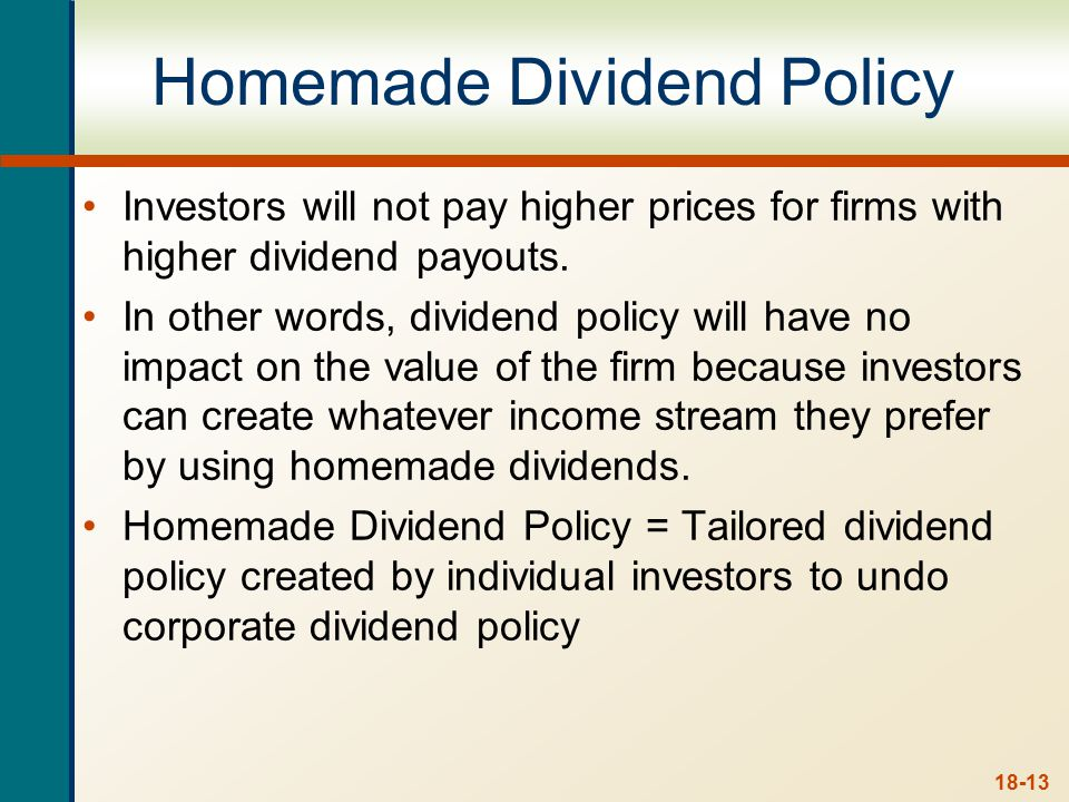 18-13 Homemade Dividend Policy Investors will not pay higher prices for firms with higher dividend payouts. In other words, dividend policy will have