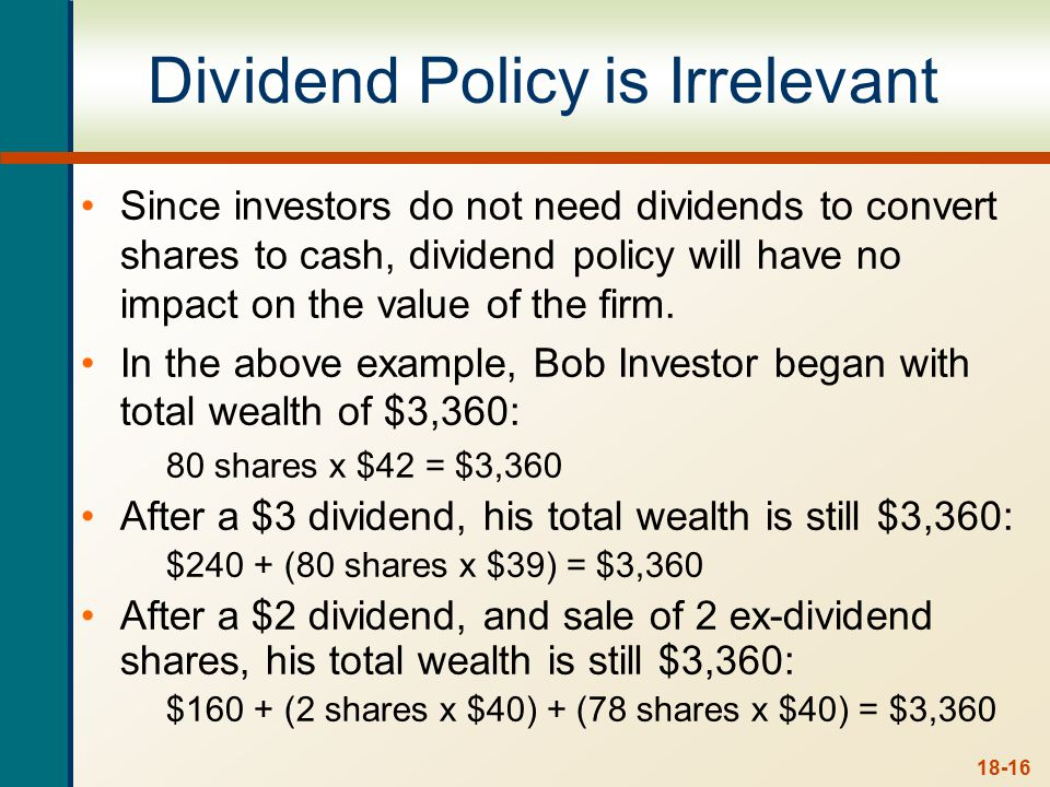 18-16 Dividend Policy is Irrelevant Since investors do not need dividends to convert shares to cash, dividend policy will have no impact on the value of the firm.