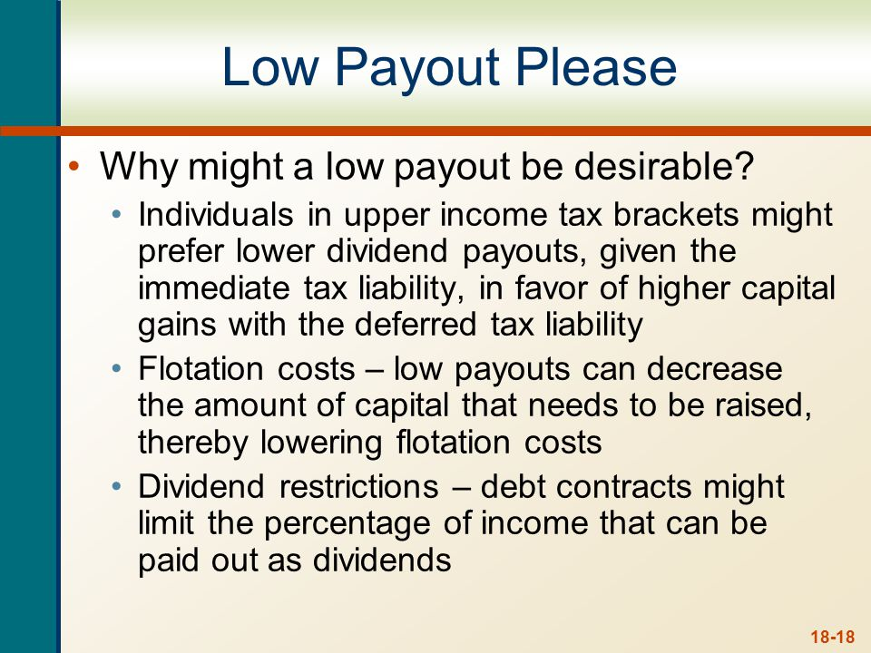 18-18 Low Payout Please Why might a low payout be desirable? Individuals in upper income tax brackets might prefer lower dividend payouts, given the i