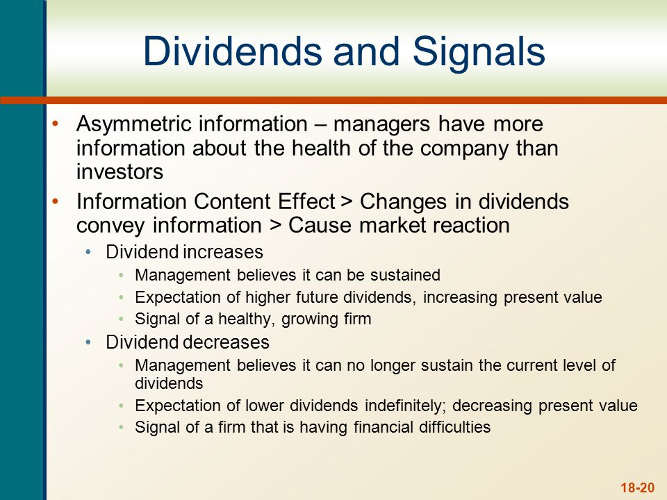 18-20 Dividends and Signals Asymmetric information – managers have more information about the health of the company than investors Information Content Effect > Changes in dividends convey information > Cause market reaction Dividend increases Management believes it can be sustained Expectation of higher future dividends, increasing present value Signal of a healthy, growing firm Dividend decreases Management believes it can no longer sustain the current level of dividends Expectation of lower dividends indefinitely; decreasing present value Signal of a firm that is having financial difficulties