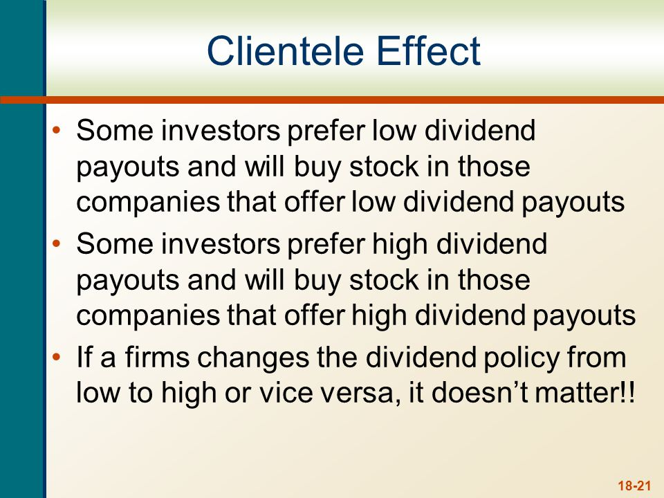 18-21 Clientele Effect Some investors prefer low dividend payouts and will buy stock in those companies that offer low dividend payouts Some investors prefer high dividend payouts and will buy stock in those companies that offer high dividend payouts If a firms changes the dividend policy from low to high or vice versa, it doesn't matter!!