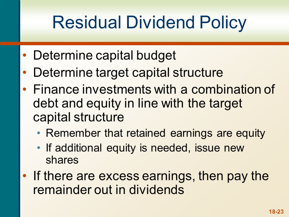 18-23 Residual Dividend Policy Determine capital budget Determine target capital structure Finance investments with a combination of debt and equity in line with the target capital structure Remember that retained earnings are equity If additional equity is needed, issue new shares If there are excess earnings, then pay the remainder out in dividends
