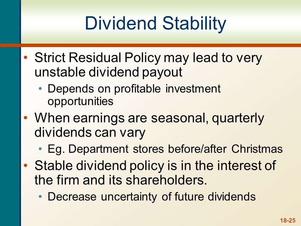 18-25 Dividend Stability Strict Residual Policy may lead to very unstable dividend payout Depends on profitable investment opportunities When earnings are seasonal, quarterly dividends can vary Eg.