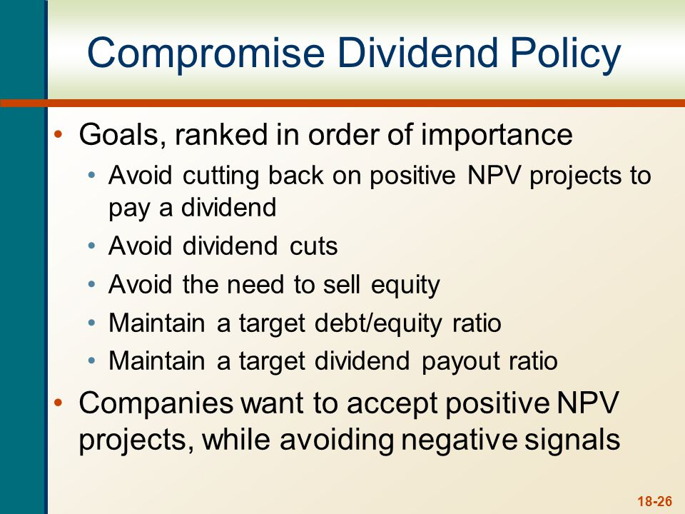 18-26 Compromise Dividend Policy Goals, ranked in order of importance Avoid cutting back on positive NPV projects to pay a dividend Avoid dividend cut