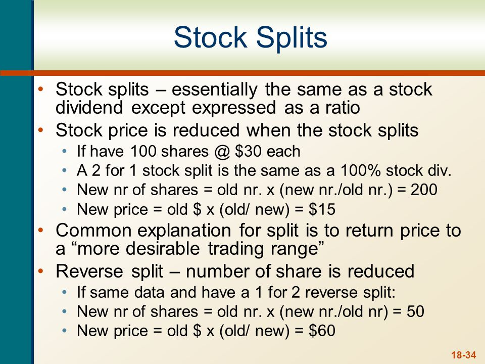 18-34 Stock Splits Stock splits – essentially the same as a stock dividend except expressed as a ratio Stock price is reduced when the stock splits If have 100 shares @ $30 each A 2 for 1 stock split is the same as a 100% stock div.