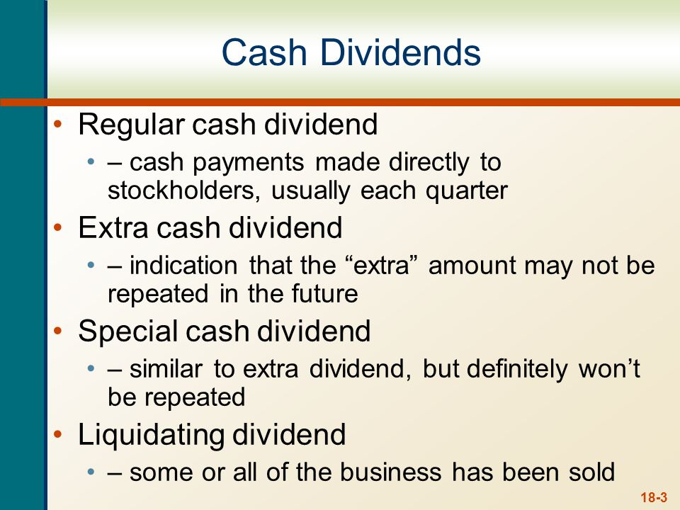 18-3 Cash Dividends Regular cash dividend – cash payments made directly to stockholders, usually each quarter Extra cash dividend – indication that th