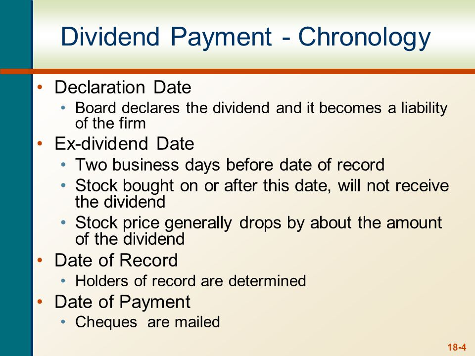 18-4 Dividend Payment - Chronology Declaration Date Board declares the dividend and it becomes a liability of the firm Ex-dividend Date Two business days before date of record Stock bought on or after this date, will not receive the dividend Stock price generally drops by about the amount of the dividend Date of Record Holders of record are determined Date of Payment Cheques are mailed