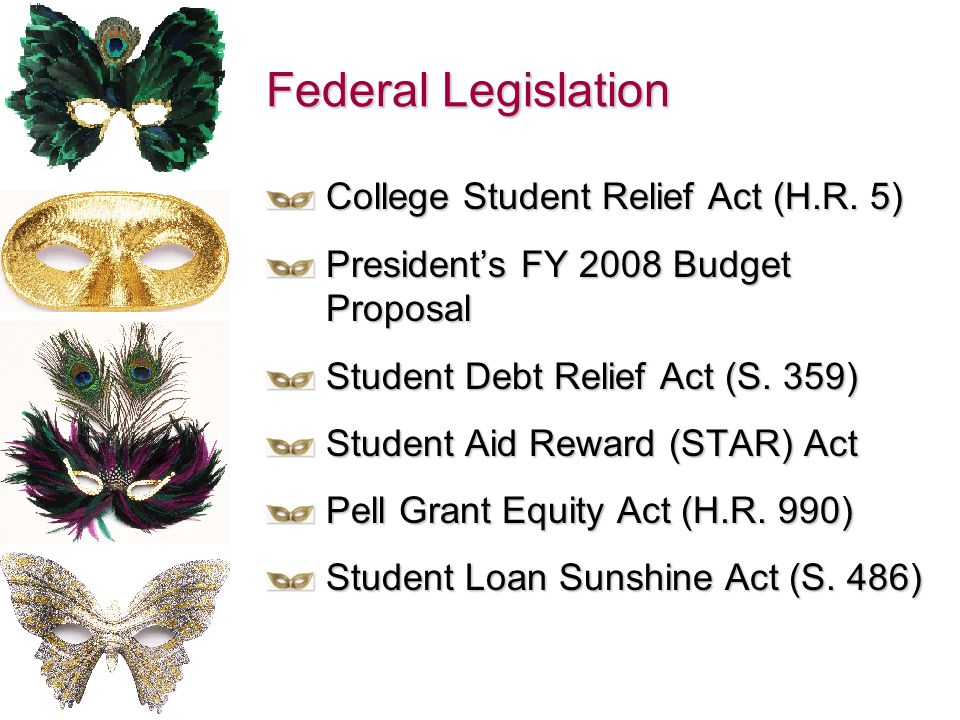 Federal Legislation College Student Relief Act (H.R. 5) President's FY 2008 Budget Proposal Student Debt Relief Act (S. 359) Student Aid Reward (STAR)