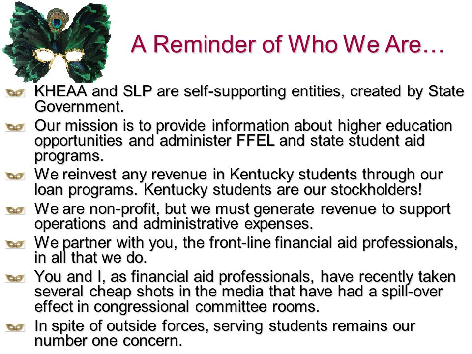 A Reminder of Who We Are… KHEAA and SLP are self-supporting entities, created by State Government. Our mission is to provide information about higher
