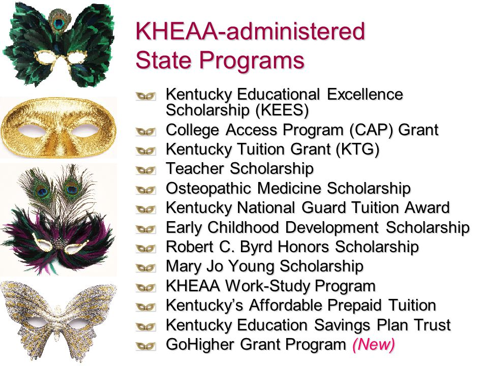 KHEAA-administered State Programs Kentucky Educational Excellence Scholarship (KEES) College Access Program (CAP) Grant Kentucky Tuition Grant (KTG) T