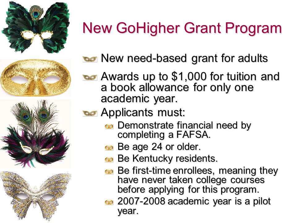 New GoHigher Grant Program New need-based grant for adults Awards up to $1,000 for tuition and a book allowance for only one academic year. Applicants