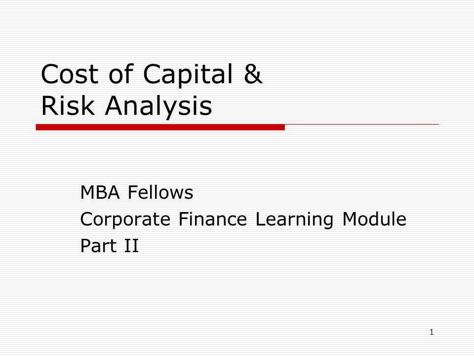 1 Cost of Capital & Risk Analysis MBA Fellows Corporate Finance Learning Module Part II