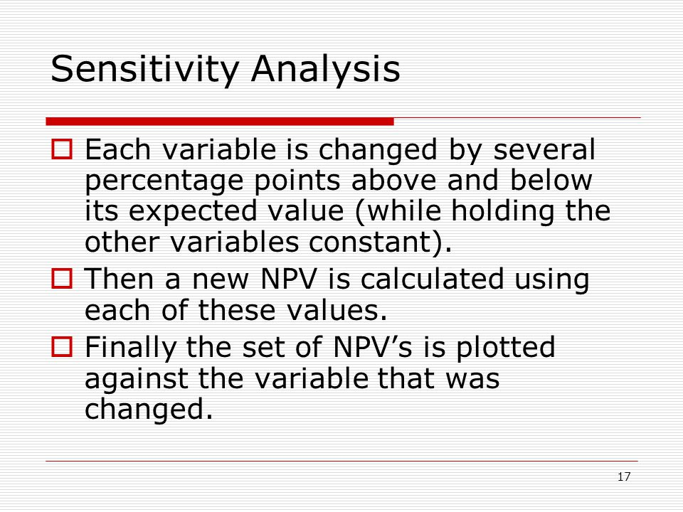 17 Sensitivity Analysis  Each variable is changed by several percentage points above and below its expected value (while holding the other variables constant).