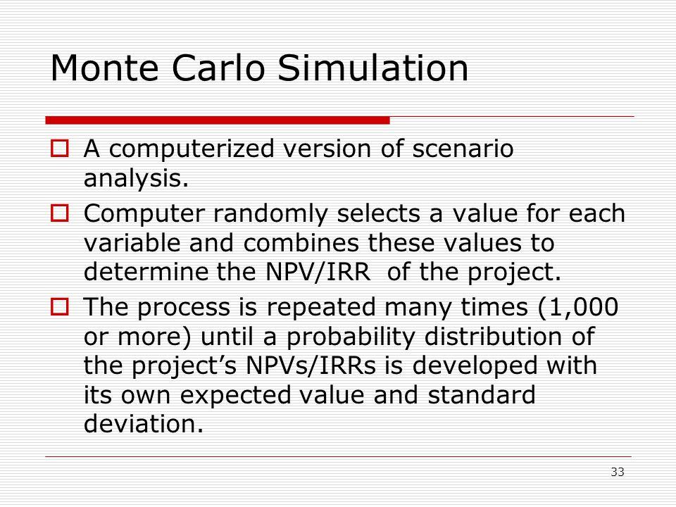 33 Monte Carlo Simulation  A computerized version of scenario analysis.